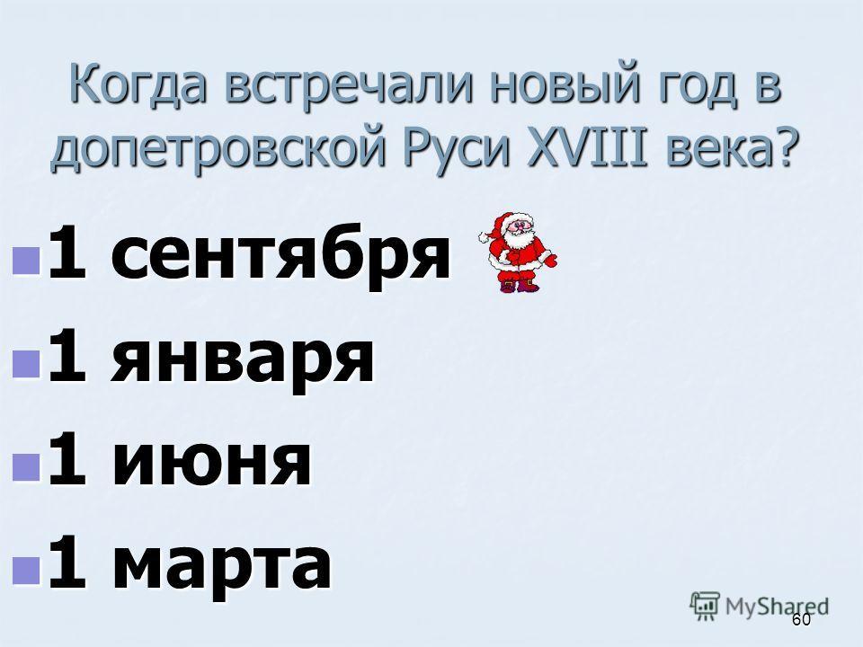 Когда встречали новый год в допетровской Руси XVIII века? 1 сентября 1 сентября 1 января 1 января 1 июня 1 июня 1 марта 1 марта 60