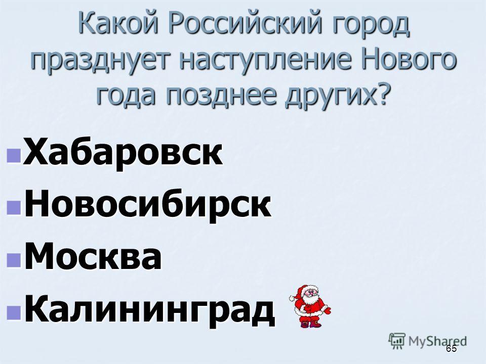 Какой Российский город празднует наступление Нового года позднее других? Хабаровск Хабаровск Новосибирск Новосибирск Москва Москва Калининград Калининград 65