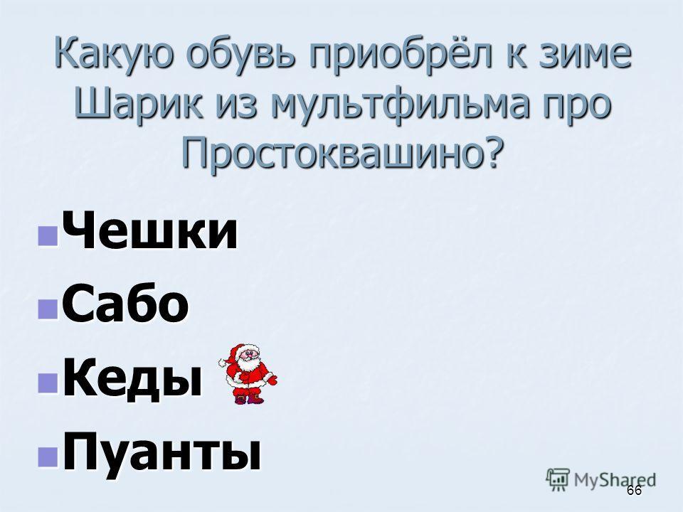 Какую обувь приобрёл к зиме Шарик из мультфильма про Простоквашино? Чешки Чешки Сабо Сабо Кеды Кеды Пуанты Пуанты 66