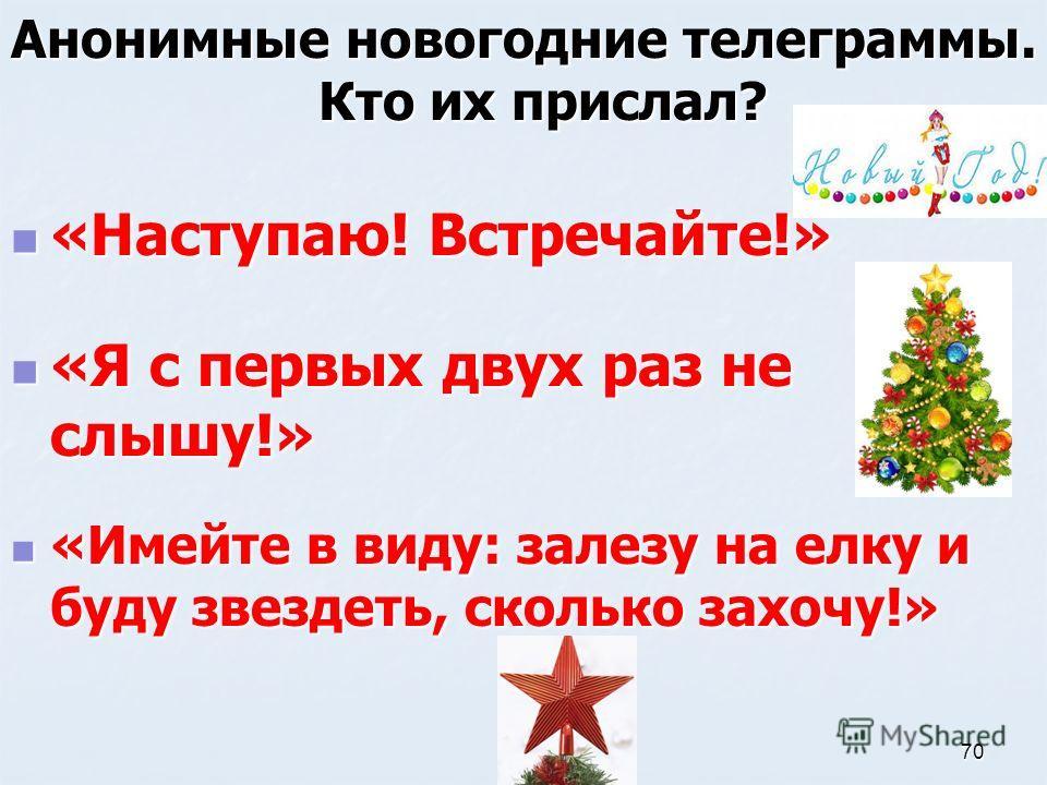 Анонимные новогодние телеграммы. Кто их прислал? «Я с первых двух раз не слышу!» «Я с первых двух раз не слышу!» «Имейте в виду: залезу на елку и буду звездеть, сколько захочу!» «Имейте в виду: залезу на елку и буду звездеть, сколько захочу!» «Наступ