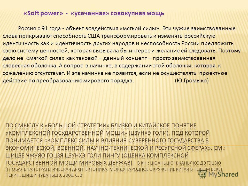 «Soft power» - «усеченная» совокупная мощь Россия с 91 года - объект воздействия «мягкой силы». Эти чужие заимствованные слова прикрывают способность США трансформировать и изменять российскую идентичность как и идентичность других народов и неспособ