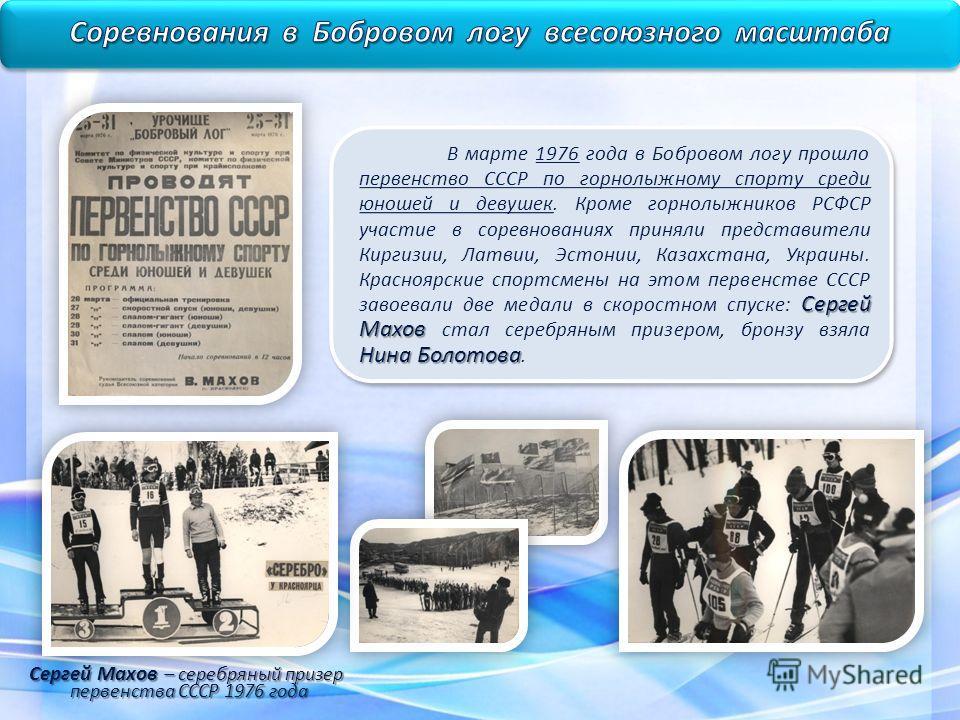 Сергей Махов Нина Болотова В марте 1976 года в Бобровом логу прошло первенство СССР по горнолыжному спорту среди юношей и девушек. Кроме горнолыжников РСФСР участие в соревнованиях приняли представители Киргизии, Латвии, Эстонии, Казахстана, Украины.