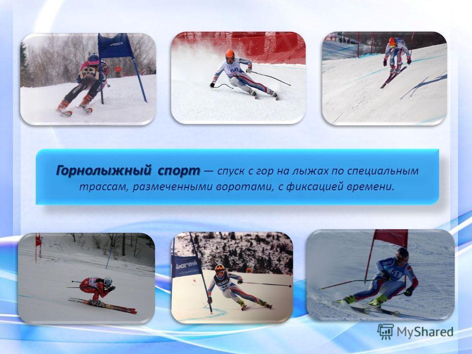 Горнолыжный спорт Горнолыжный спорт спуск с гор на лыжах по специальным трассам, размеченными воротами, с фиксацией времени.