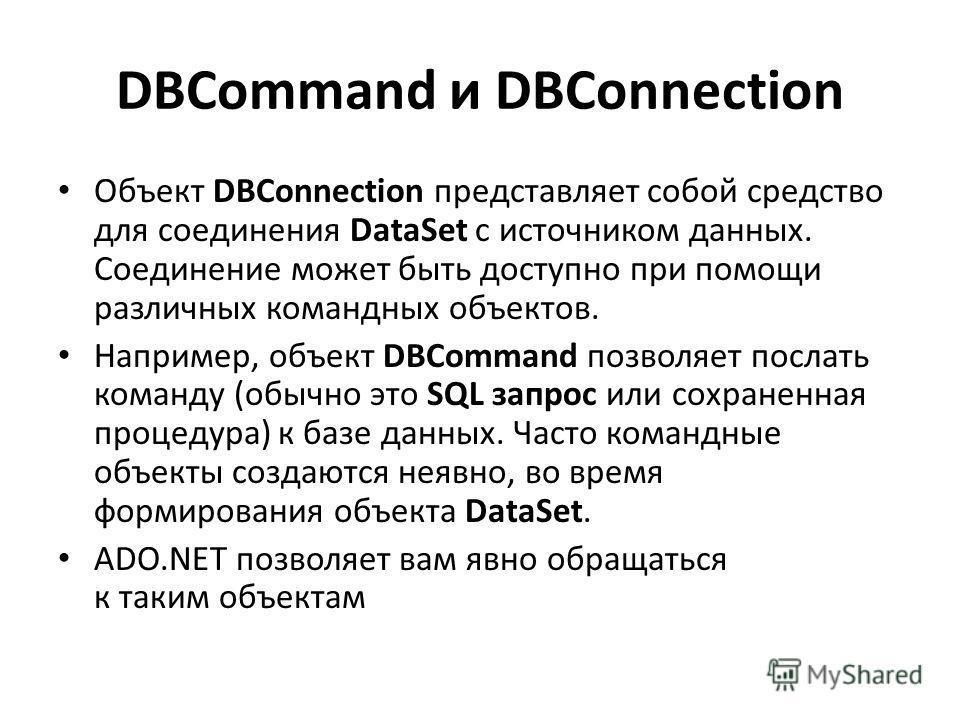 DBCommand и DBConnection Объект DBConnection представляет собой средство для соединения DataSet с источником данных. Соединение может быть доступно при помощи различных командных объектов. Например, объект DBCommand позволяет послать команду (обычно