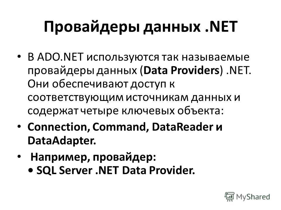 Провайдеры данных.NET В ADO.NET используются так называемые провайдеры данных (Data Providers).NET. Они обеспечивают доступ к соответствующим источникам данных и содержат четыре ключевых объекта: Connection, Command, DataReader и DataAdapter. Наприме