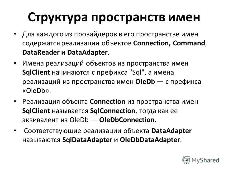 Структура пространств имен Для каждого из провайдеров в его пространстве имен содержатся реализации объектов Connection, Command, DataReader и DataAdapter. Имена реализаций объектов из пространства имен SqlClient начинаются с префикса