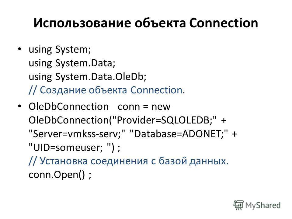 Использование объекта Connection using System; using System.Data; using System.Data.OleDb; // Создание объекта Connection. OleDbConnection conn = new OleDbConnection(