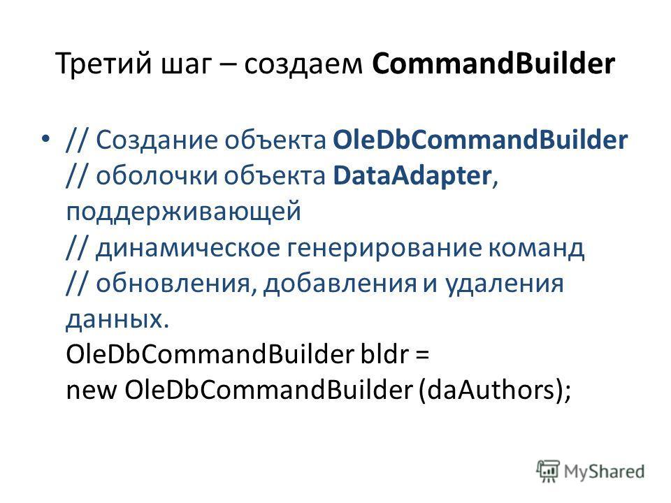 Третий шаг – создаем CommandBuilder // Создание объекта OleDbCommandBuilder // оболочки объекта DataAdapter, поддерживающей // динамическое генерирование команд // обновления, добавления и удаления данных. OleDbCommandBuilder bldr = new OleDbCommandB