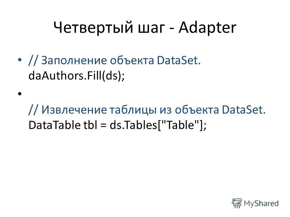 Четвертый шаг - Adapter // Заполнение объекта DataSet. daAuthors.Fill(ds); // Извлечение таблицы из объекта DataSet. DataTable tbl = ds.Tables[Table];