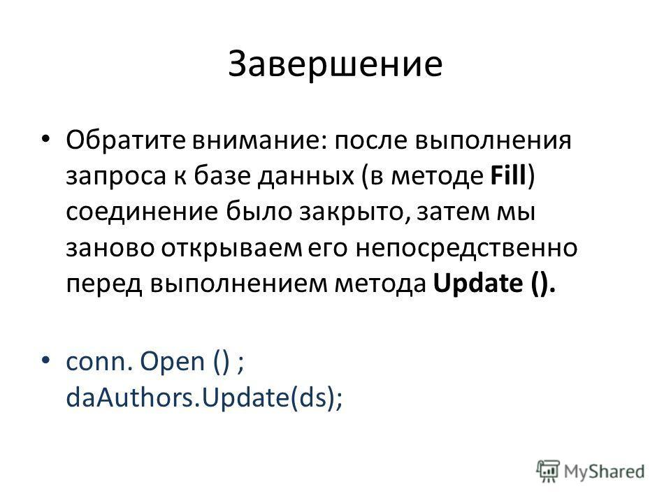 Завершение Обратите внимание: после выполнения запроса к базе данных (в методе Fill) соединение было закрыто, затем мы заново открываем его непосредственно перед выполнением метода Update (). conn. Open () ; daAuthors.Update(ds);