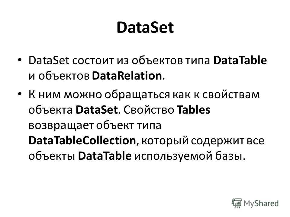 DataSet DataSet состоит из объектов типа DataTable и объектов DataRelation. К ним можно обращаться как к свойствам объекта DataSet. Свойство Tables возвращает объект типа DataTableCollection, который содержит все объекты DataTable используемой базы.