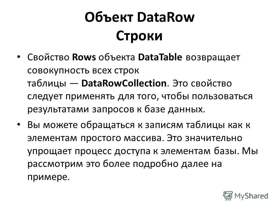 Объект DataRow Строки Свойство Rows объекта DataTable возвращает совокупность всех строк таблицы DataRowCollection. Это свойство следует применять для того, чтобы пользоваться результатами запросов к базе данных. Вы можете обращаться к записям таблиц