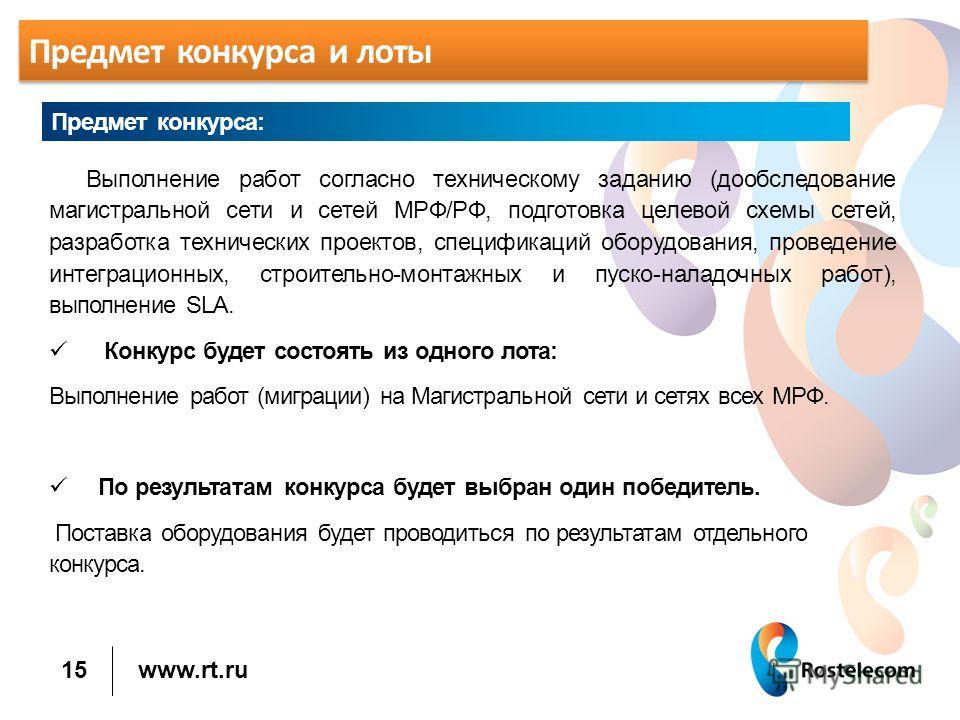 www.rt.ru Предмет конкурса и лоты Выполнение работ согласно техническому заданию (обследование магистральной сети и сетей МРФ/РФ, подготовка целевой схемы сетей, разработка технических проектов, спецификаций оборудования, проведение интеграционных, с