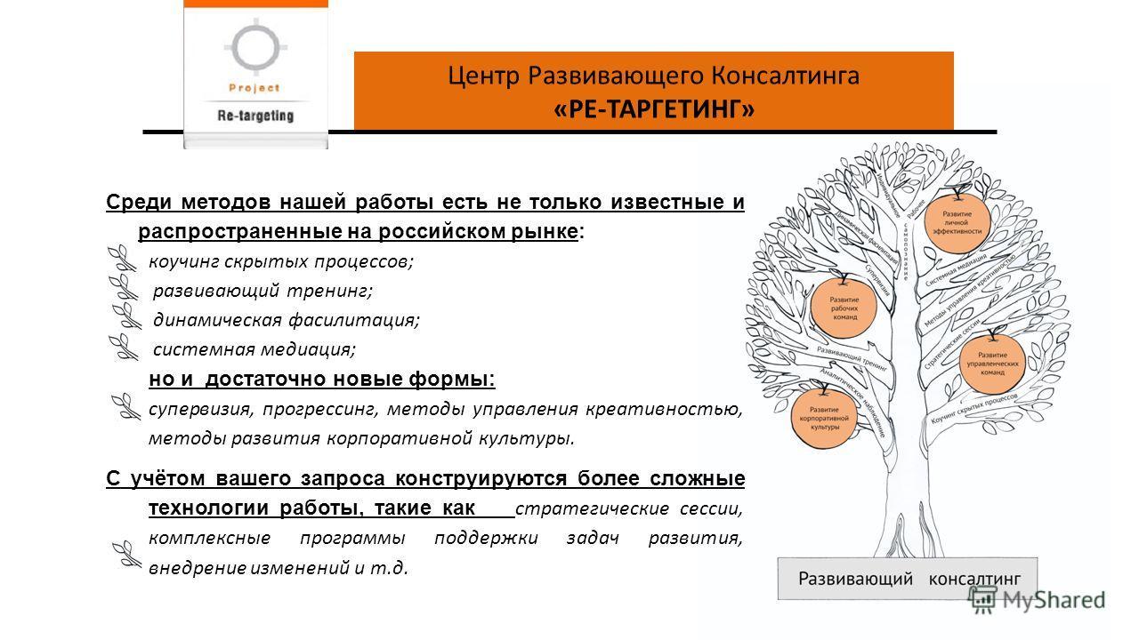 Центр Развивающего Консалтинга «РЕ-ТАРГЕТИНГ» Среди методов нашей работы есть не только известные и распространенные на российском рынке: коучинг скрытых процессов; развивающий тренинг; динамическая фасилитация; системная медиация; но и достаточно но
