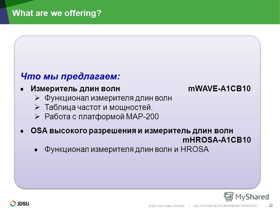 © 2013 JDS Uniphase Corporation | JDSU CONFIDENTIAL AND PROPRIETARY INFORMATION 22 What are we offering? Что мы предлагаем: Измеритель длин волнmWAVE-A1CB10 Функционал измерителя длин волн Таблица частот и мощностей. Работа с платформой MAP-200 OSA в