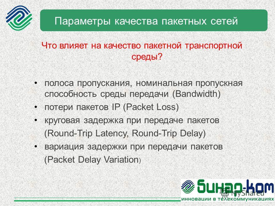 Параметры качества пакетных сетей Что влияет на качество пакетной транспортной среды? полоса пропускания, номинальная пропускная способность среды передачи (Bandwidth) потери пакетов IP (Рacket Loss) круговая задержка при передаче пакетов (Round-Trip