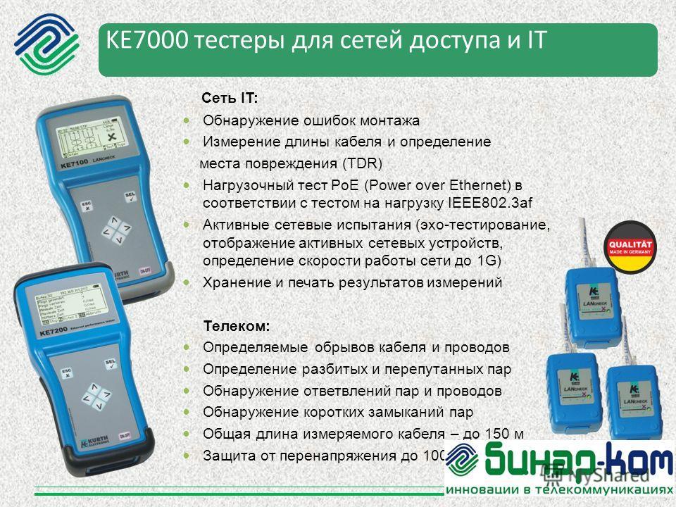 KE7000 тестеры для сетей доступа и IT Сеть IT: Обнаружение ошибок монтажа Измерение длины кабеля и определение места повреждения (TDR) Нагрузочный тест PoE (Power over Ethernet) в соответствии с тестом на нагрузку IEEE802.3af Активные сетевые испытан