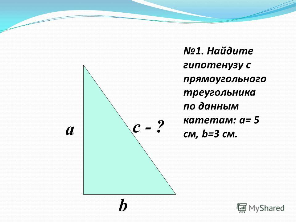 1. Найдите гипотенузу с прямоугольного треугольника по данным катетам: a= 5 см, b=3 см. a b c - ?