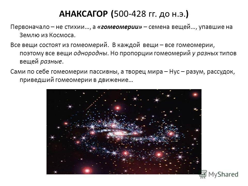 АНАКСАГОР (500-428 гг. до н.э.) Первоначало – не стихии…, а «гомеомерии» – семена вещей…, упавшие на Землю из Космоса. Все вещи состоят из гомомерий. В каждой вещи – все гомеомерии, поэтому все вещи однородны. Но пропорции гомомерий у разных типов ве