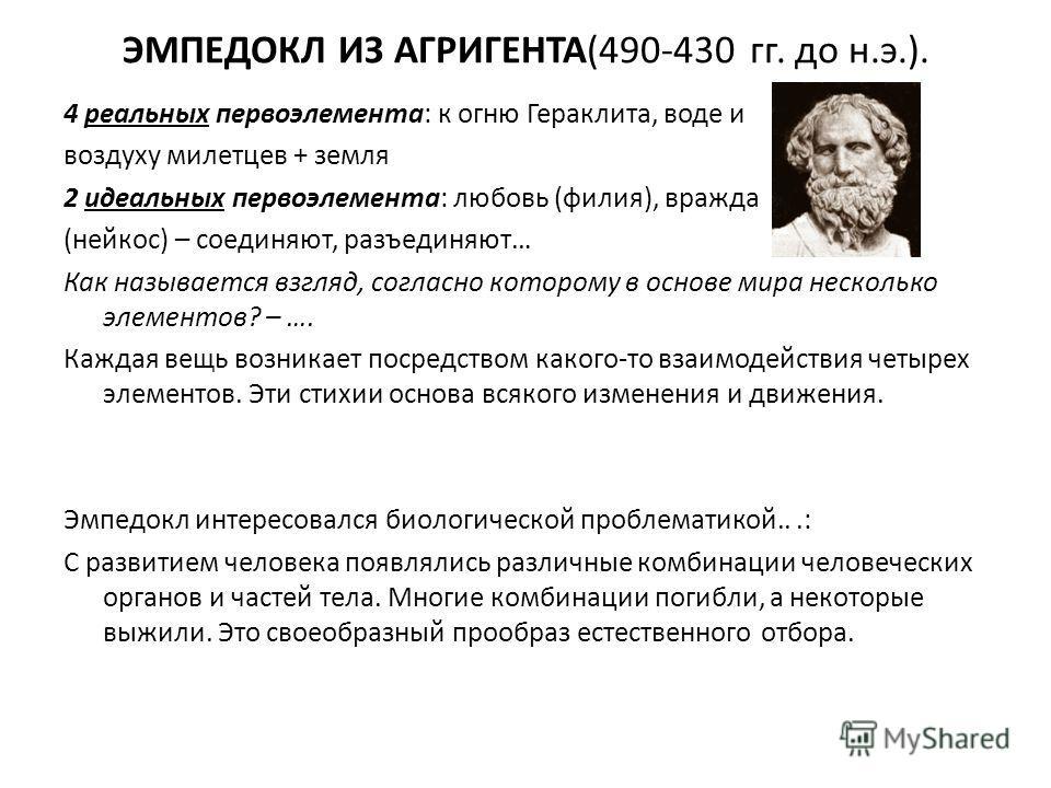 ЭМПЕДОКЛ ИЗ АГРИГЕНТА(490-430 гг. до н.э.). 4 реальных первоэлемента: к огню Гераклита, воде и воздуху милетцев + земля 2 идеальных первоэлемента: любовь (филия), вражда (ней кос) – соединяют, разъединяют… Как называется взгляд, согласно которому в о