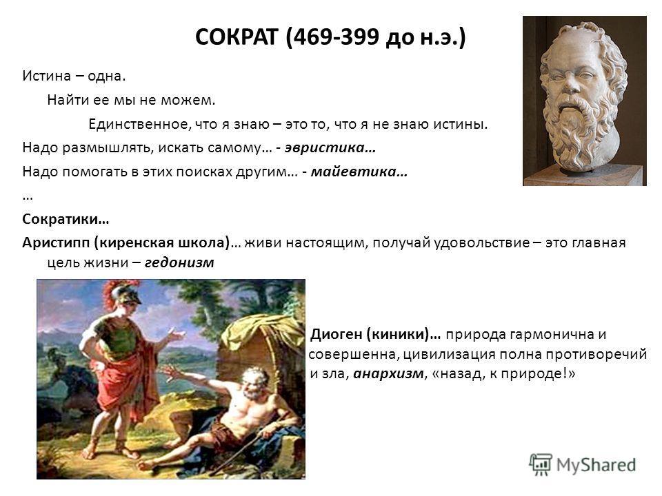 СОКРАТ (469-399 до н.э.) Истина – одна. Найти ее мы не можем. Единственное, что я знаю – это то, что я не знаю истины. Надо размышлять, искать самому… - эвристика… Надо помогать в этих поисках другим… - майевтика… … Сократики… Аристипп (киренская шко