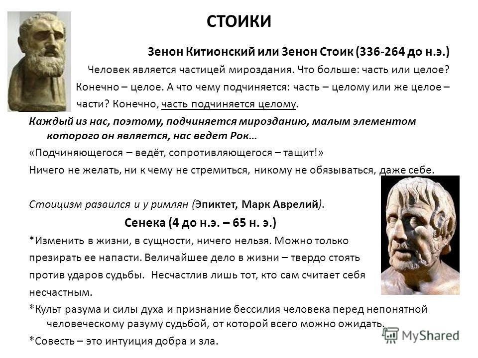 СТОИКИ Зенон Китионский или Зенон Стоик (336-264 до н.э.) Человек является частицей мироздания. Что больше: часть или целое? Конечно – целое. А что чему подчиняется: часть – целому или же целое – части? Конечно, часть подчиняется целому. Каждый из на