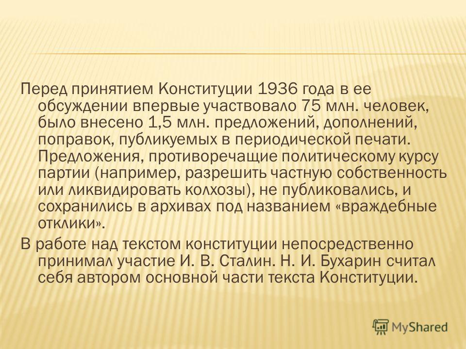 Перед принятием Конституции 1936 года в ее обсуждении впервые участвовало 75 млн. человек, было внесено 1,5 млн. предложений, дополнений, поправок, публикуемых в периодической печати. Предложения, противоречащие политическому курсу партии (например,