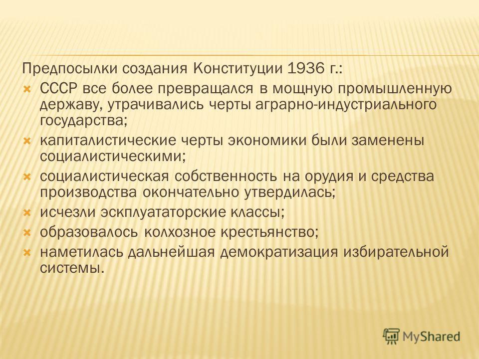 Предпосылки создания Конституции 1936 г.: СССР все более превращался в мощную промышленную державу, утрачивались черты аграрно-индустриального государства; капиталистические черты экономики были заменены социалистическими; социалистическая собственно