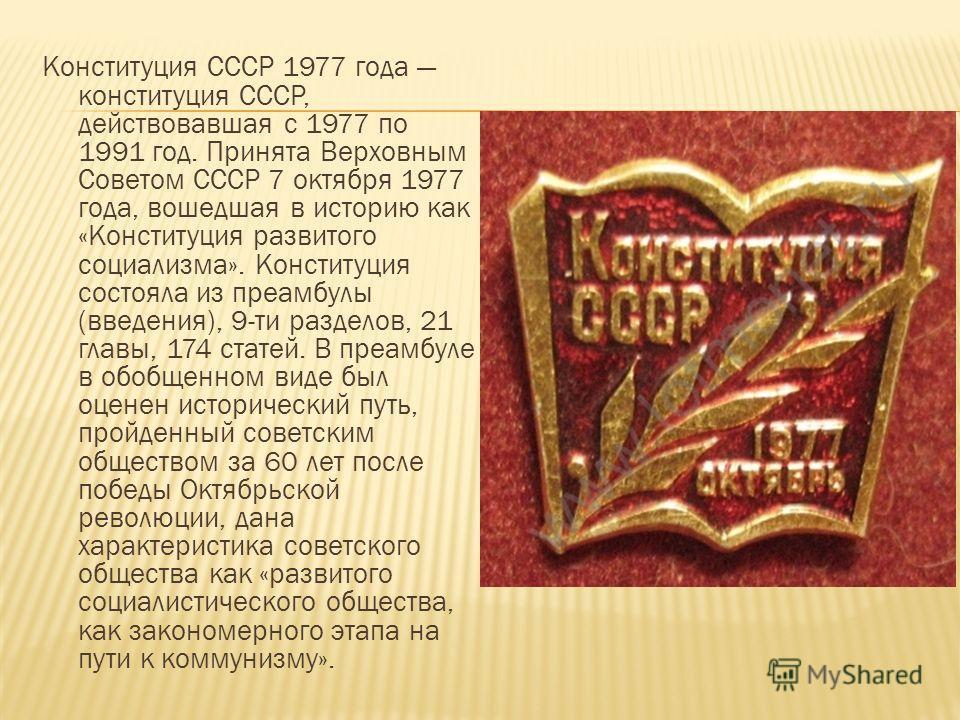 Конституция СССР 1977 года конституция СССР, действовавшая с 1977 по 1991 год. Принята Верховным Советом СССР 7 октября 1977 года, вошедшая в историю как «Конституция развитого социализма». Конституция состояла из преамбулы (введения), 9-ти разделов,