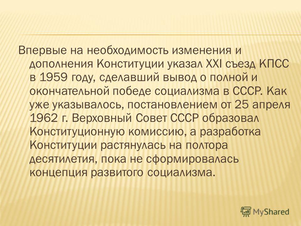 Впервые на необходимость изменения и дополнения Конституции указал XXI съезд КПСС в 1959 году, сделавший вывод о полной и окончательной победе социализма в СССР. Как уже указывалось, постановлением от 25 апреля 1962 г. Верховный Совет СССР образовал