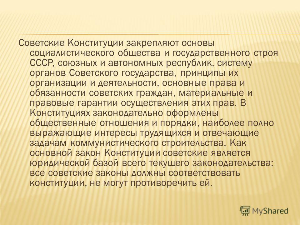 Советские Конституции закрепляют основы социалистического общества и государственного строя СССР, союзных и автономных республик, систему органов Советского государства, принципы их организации и деятельности, основные права и обязанности советских г