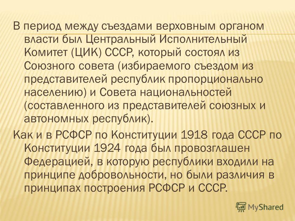 В период между съездами верховным органом власти был Центральный Исполнительный Комитет (ЦИК) СССР, который состоял из Союзного совета (избираемого съездом из представителей республик пропорционально населению) и Совета национальностей (составленного