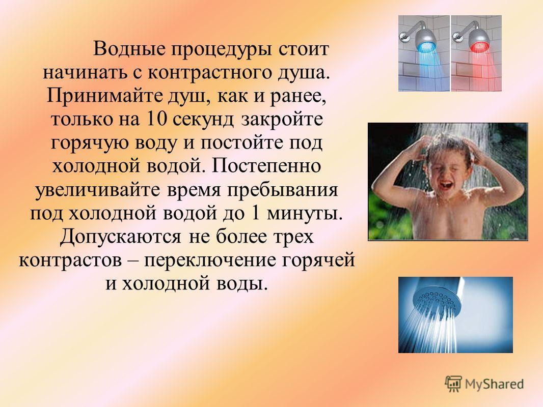 Водные процедуры стоит начинать с контрастного душа. Принимайте душ, как и ранее, только на 10 секунд закройте горячую воду и постойте под холодной водой. Постепенно увеличивайте время пребывания под холодной водой до 1 минуты. Допускаются не более т