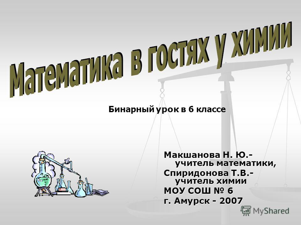 Макшанова Н. Ю.- учитель математики, Спиридонова Т.В.- учитель химии МОУ СОШ 6 г. Амурск - 2007 Бинарный урок в 6 классе