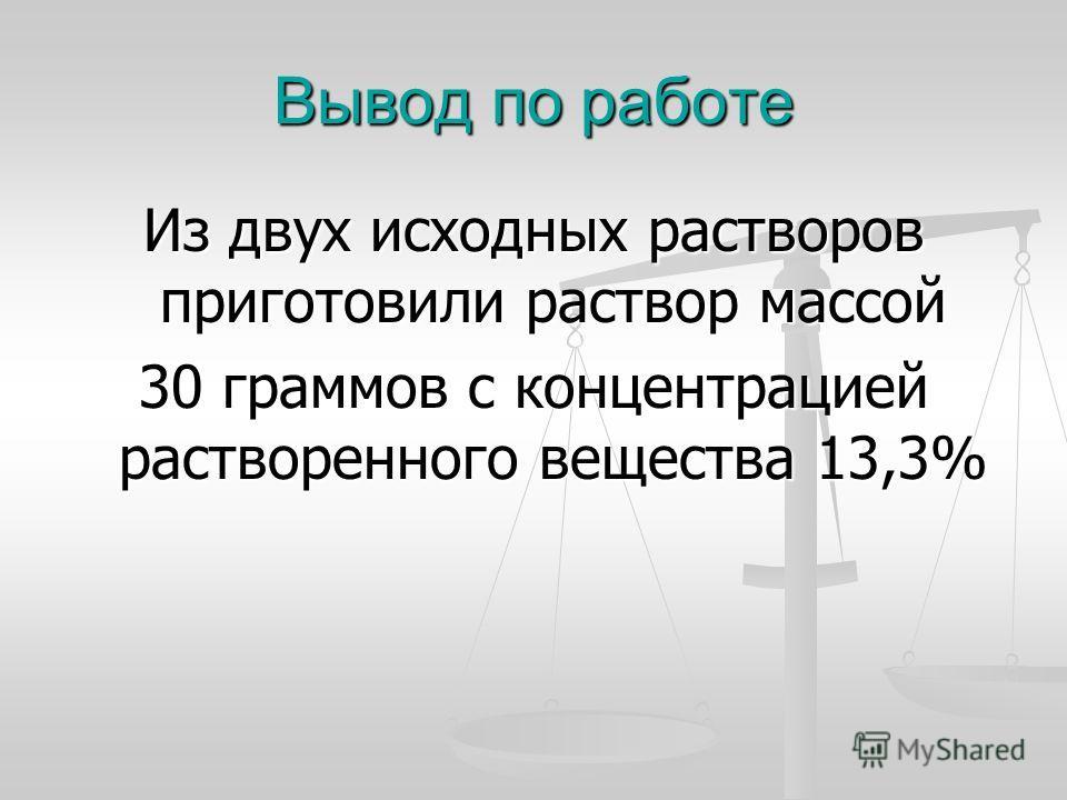 Вывод по работе Из двух исходных растворов приготовили раствор массой 30 граммов с концентрацией растворенного вещества 13,3%
