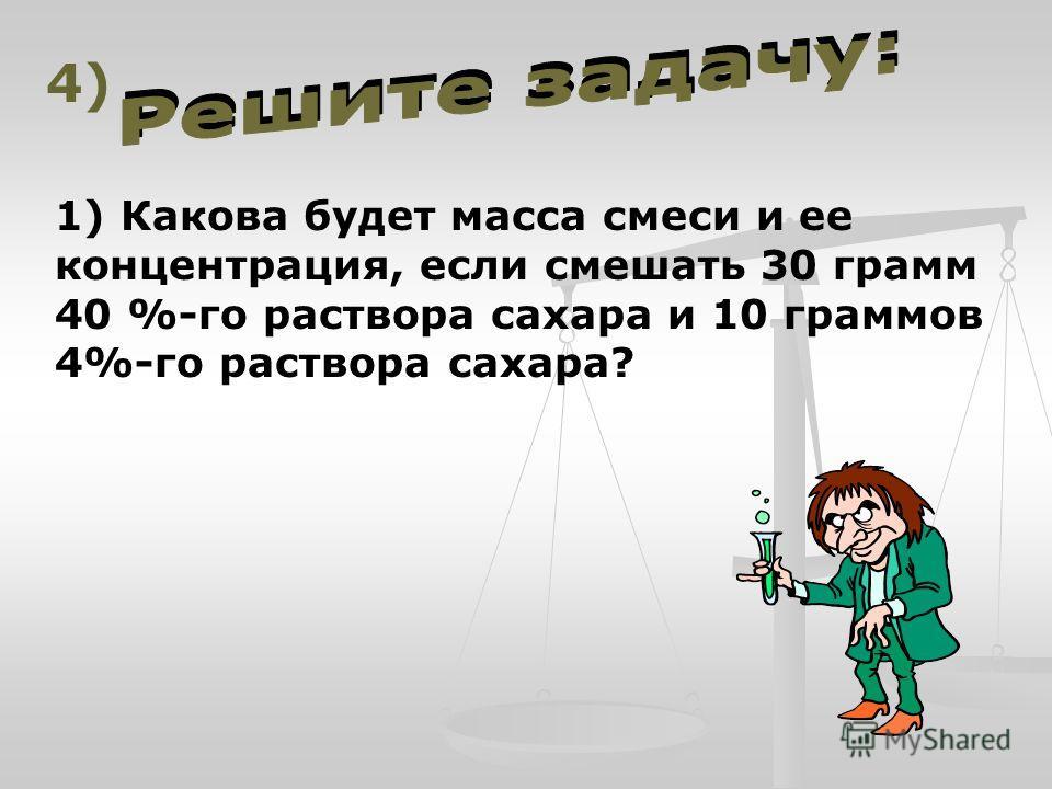 1) Какова будет масса смеси и ее концентрация, если смешать 30 грамм 40 %-го раствора сахара и 10 граммов 4%-го раствора сахара? 4)