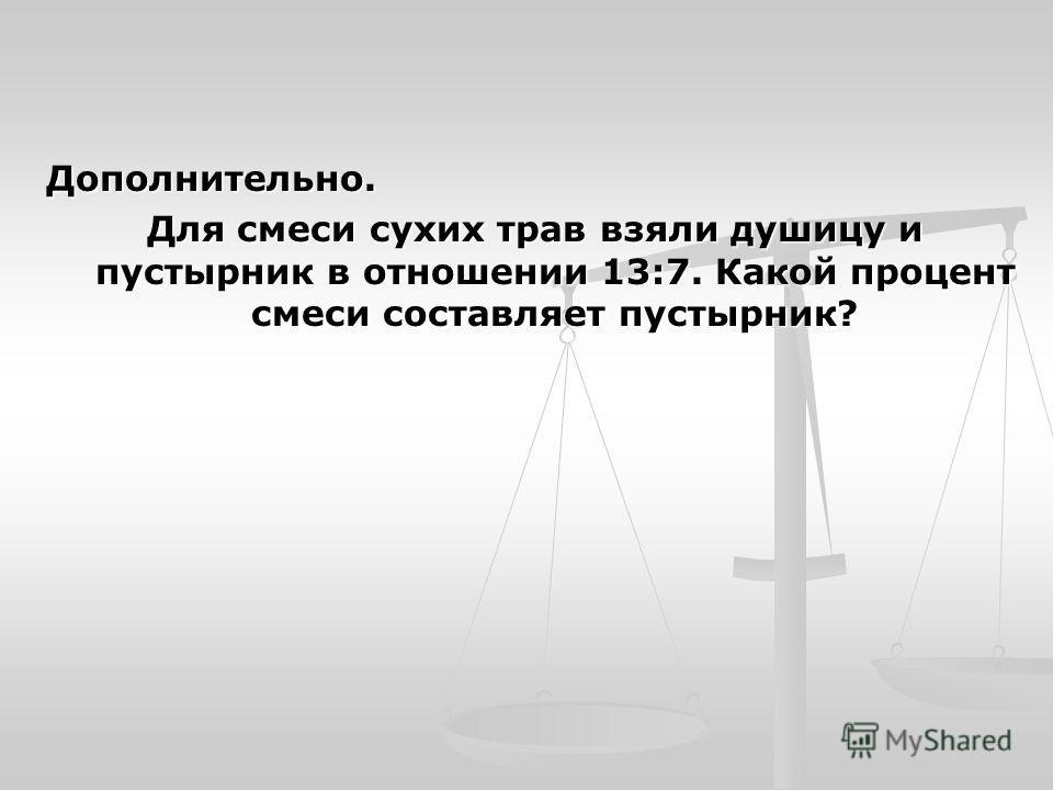 Дополнительно. Для смеси сухих трав взяли душицу и пустырник в отношении 13:7. Какой процент смеси составляет пустырник?