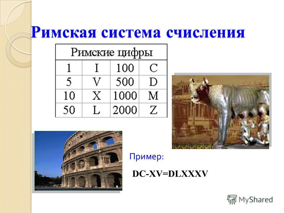 Римская система счисления Римская система счисления Пример : DC-XV=DLXXXV
