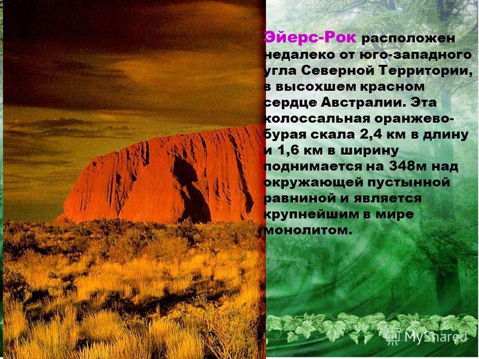 Эйерс-Рок расположен недалеко от юго-западного угла Северной Территории, в высохшем красном сердце Австралии. Эта колоссальная оранжево- бурая скала 2,4 км в длину и 1,6 км в ширину поднимается на 348 м над окружающей пустынной равниной и является кр