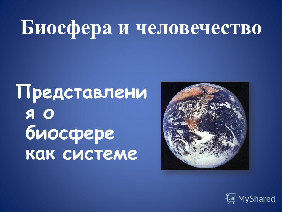 Биосфера и человечество Представлени я о биосфере как системе