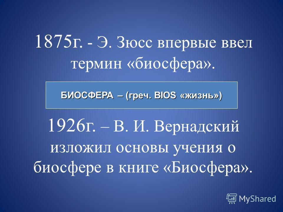 1875 г. - Э. Зюсс впервые ввел термин «биосфера». 1926 г. – В. И. Вернадский изложил основы учения о биосфере в книге «Биосфера». БИОСФЕРА – (греч. BIOS «жизнь»)