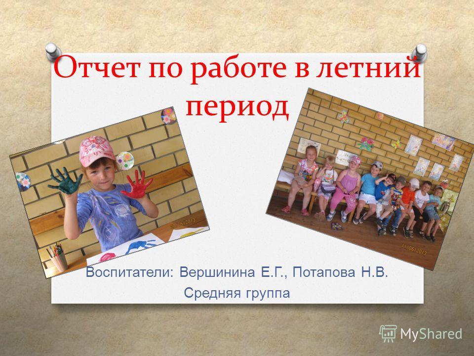 Отчет по работе в летний период Воспитатели : Вершинина Е. Г., Потапова Н. В. Средняя группа