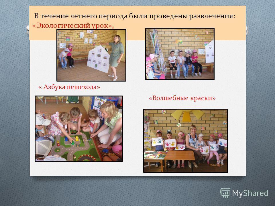 В течение летнего периода были проведены развлечения: «Экологический урок», « Азбука пешехода» «Волшебные краски»