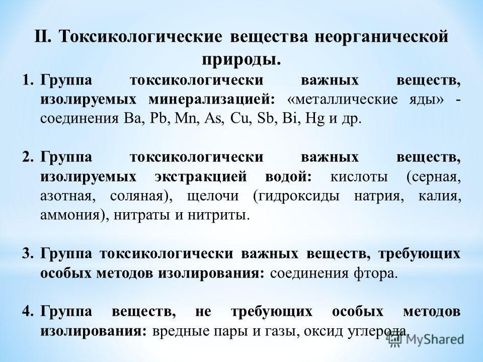 II. Токсикологические вещества неорганической природы. 1. Группа токсикологическиййййй важных веществ, изолируемых минерализацией: «металлические яды» - соединения Ва, Pb, Mn, As, Cu, Sb, Bi, Hg и др. 2. Группа токсикологическиййййй важных веществ, и