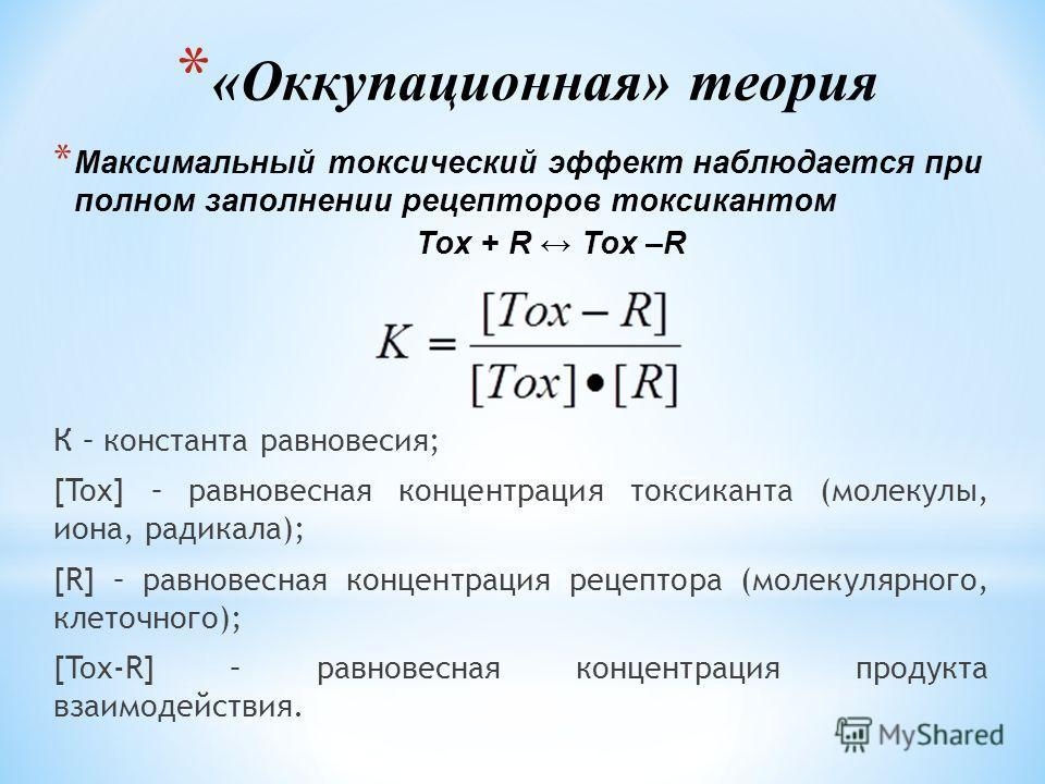 * «Оккупационная» теория * Максимальный токсический эффект наблюдается при полном заполнении рецепторов токсикантом Tox + R Tox –R К – константа равновесия; [Tox] – равновесная концентрация токсиканта (молекулы, иона, радикала); [R] – равновесная кон