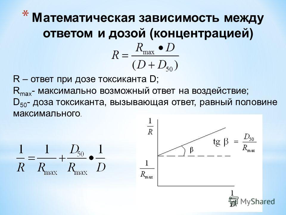 * Математическая зависимость между ответом и дозой (концентрацией) R – ответ при дозе токсиканта D; R max - максимально возможный ответ на воздействие; D 50 - доза токсиканта, вызывающая ответ, равный половине максимального.