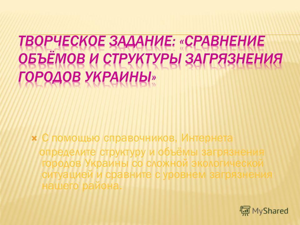 С помощью справочников, Интернета определите структуру и объёмы загрязнения городов Украины со сложной экологической ситуацией и сравните с уровнем загрязнения нашего района.