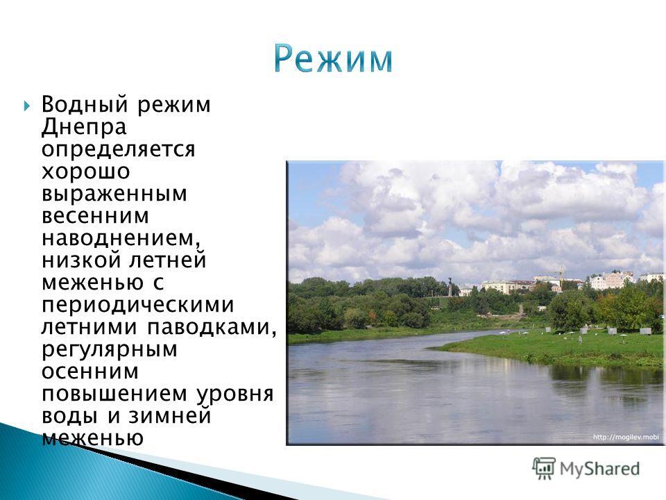 Водный режим Днепра определяется хорошо выраженным весенним наводнением, низкой летней меженью с периодическими летними паводками, регулярным осенним повышением уровня воды и зимней меженью