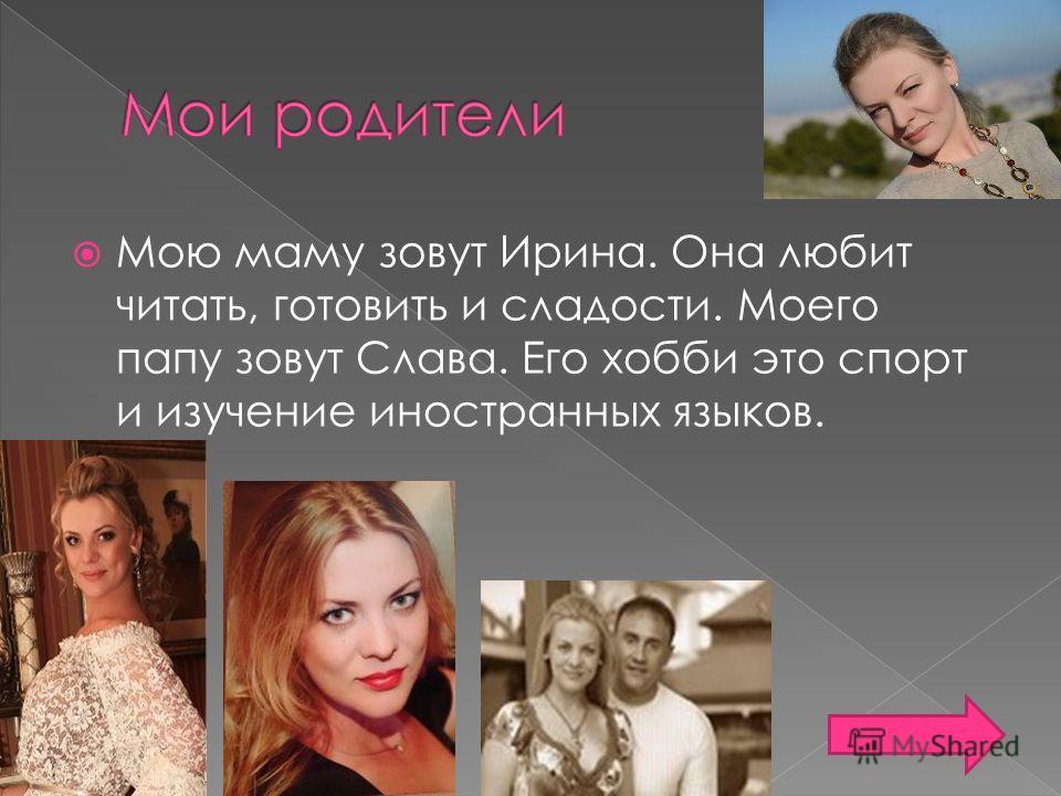 Мою маму зовут Ирина. Она любит читать, готовить и сладости. Моего папу зовут Слава. Его хобби это спорт и изучение иностранных языков.