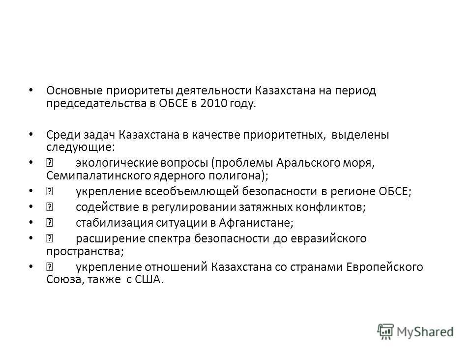 Основные приоритеты деятельности Казахстана на период председательства в ОБСЕ в 2010 году. Среди задач Казахстана в качестве приоритетных, выделены следующие: экологические вопросы (проблемы Аральского моря, Семипалатинского ядерного полигона); укреп